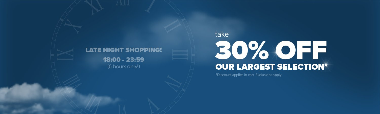 Late Night Shopping! 18:00 - 23:59 6 Hours Only! Take 30% Off Our Largest Selection