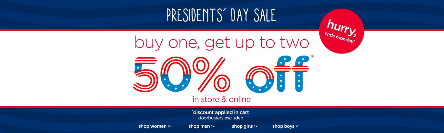 Presidents' Day Sale! buy one, get up to 2 50% off* In store and online. Hurry, ends Monday. *discount applied in cart. Doorbusters excluded.